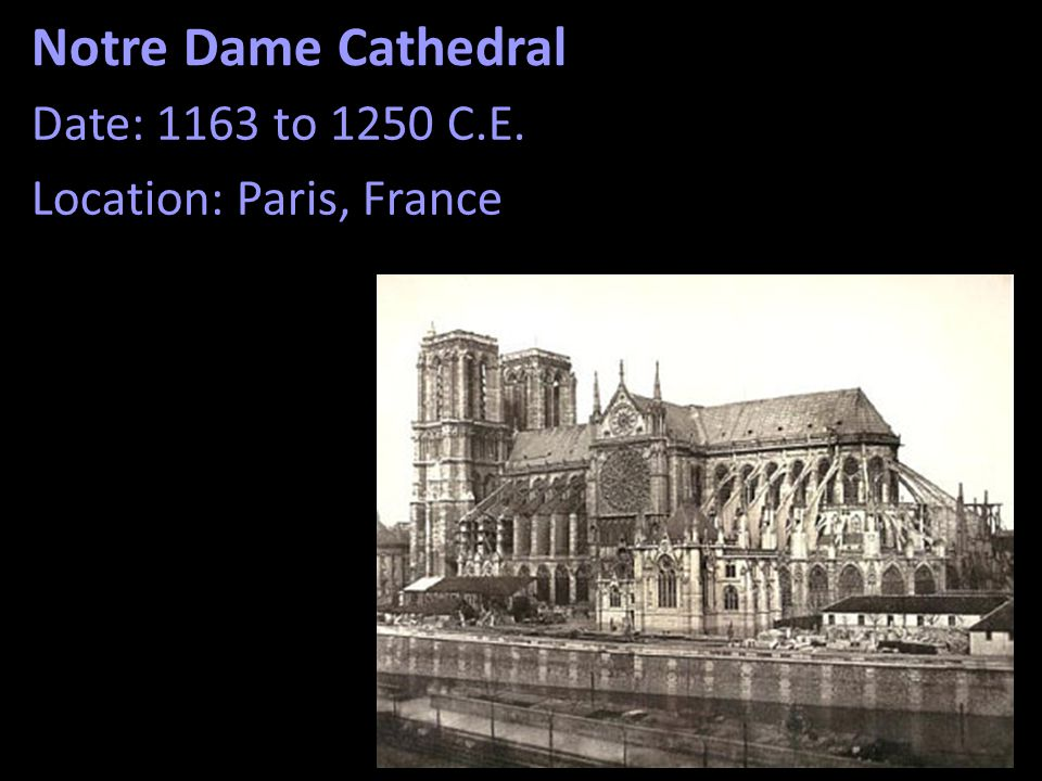 Notre Dame Cathedral Date: 1163 to 1250 C.E. Location: Paris, France