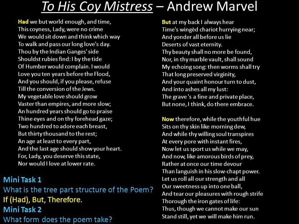 an argument of love in to his coy mistress by andrew marvel Marvell to his mistress: carpe diem in andrew marvell's poem to his coy mistress, he's arguing for affection the object of the speaker's desire wants to wait and take the relationship slow, while the speaker pushes for instant gratification this persuasive poem makes the point that time waits.