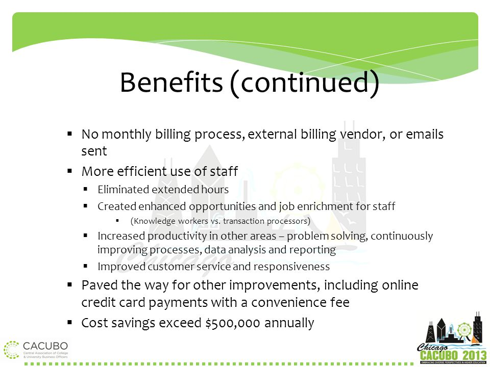 Benefits (continued) No monthly billing process, external billing vendor, or emails sent. More efficient use of staff.