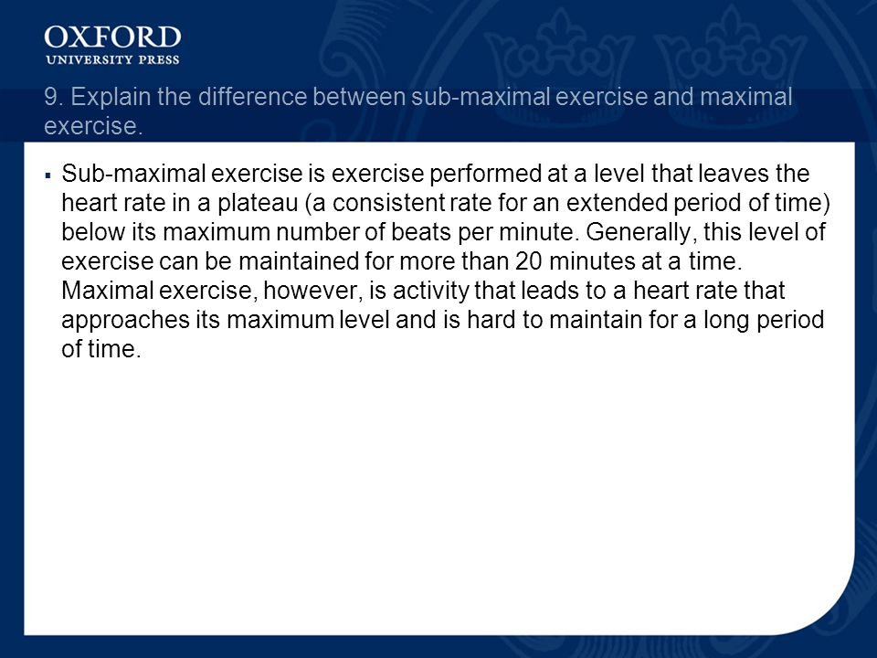 9. Explain the difference between sub-maximal exercise and maximal exercise.