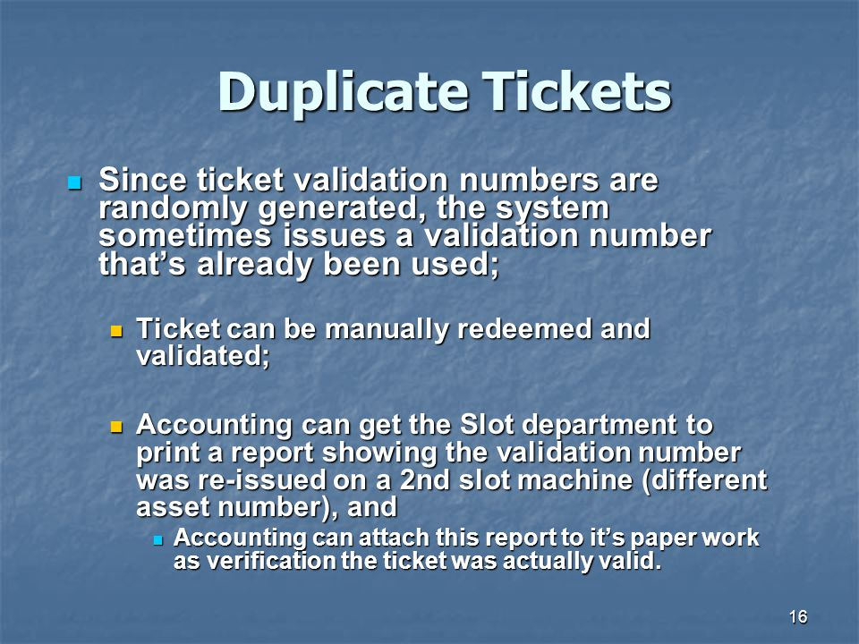 Duplicate Tickets Since ticket validation numbers are randomly generated, the system sometimes issues a validation number that's already been used;