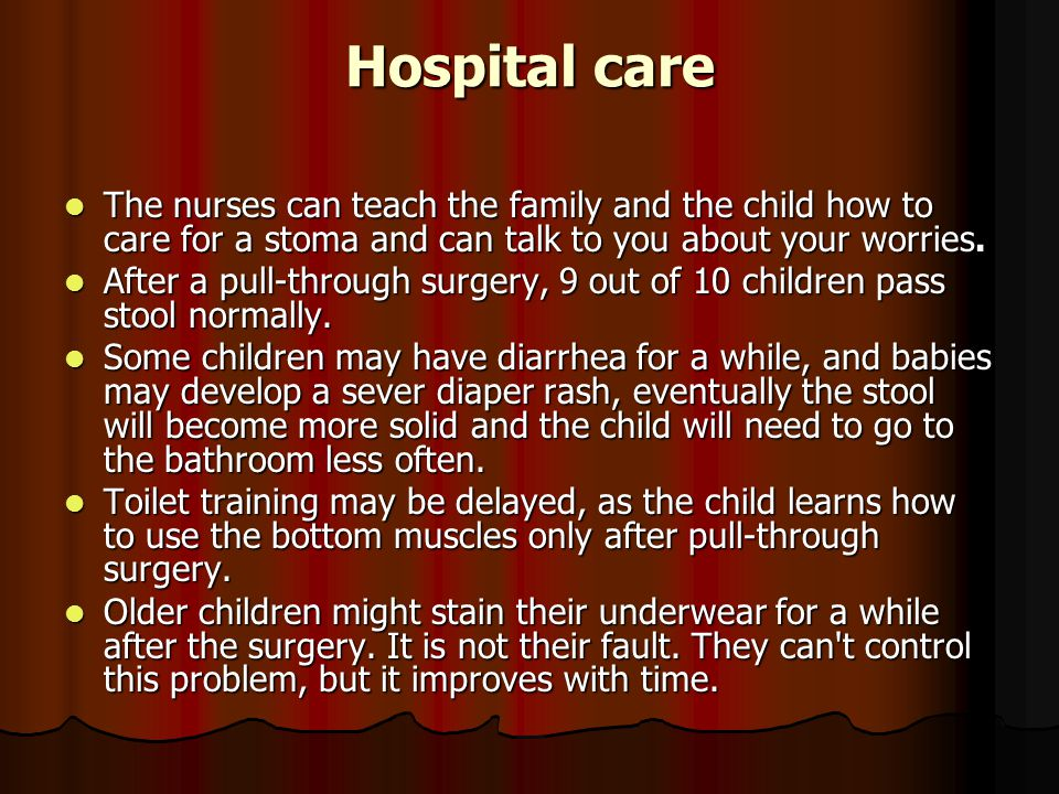 Hospital care The nurses can teach the family and the child how to care for a stoma and can talk to you about your worries.