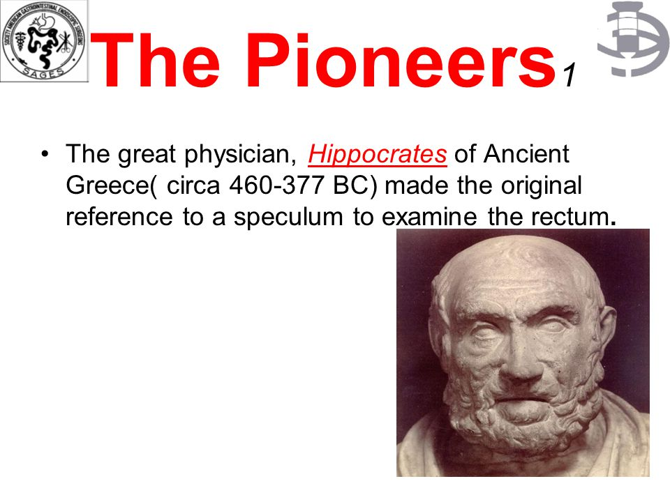 The Pioneers1 The great physician, Hippocrates of Ancient Greece( circa 460-377 BC) made the original reference to a speculum to examine the rectum.