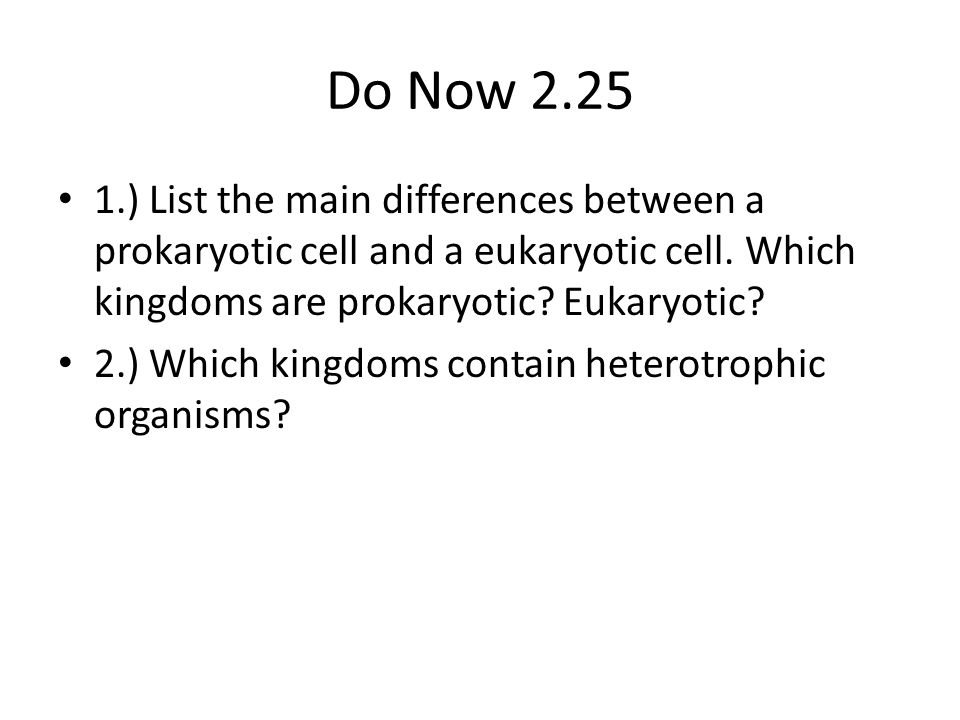 Do Now 2.25 1.) List the main differences between a prokaryotic cell and a eukaryotic cell. Which kingdoms are prokaryotic Eukaryotic