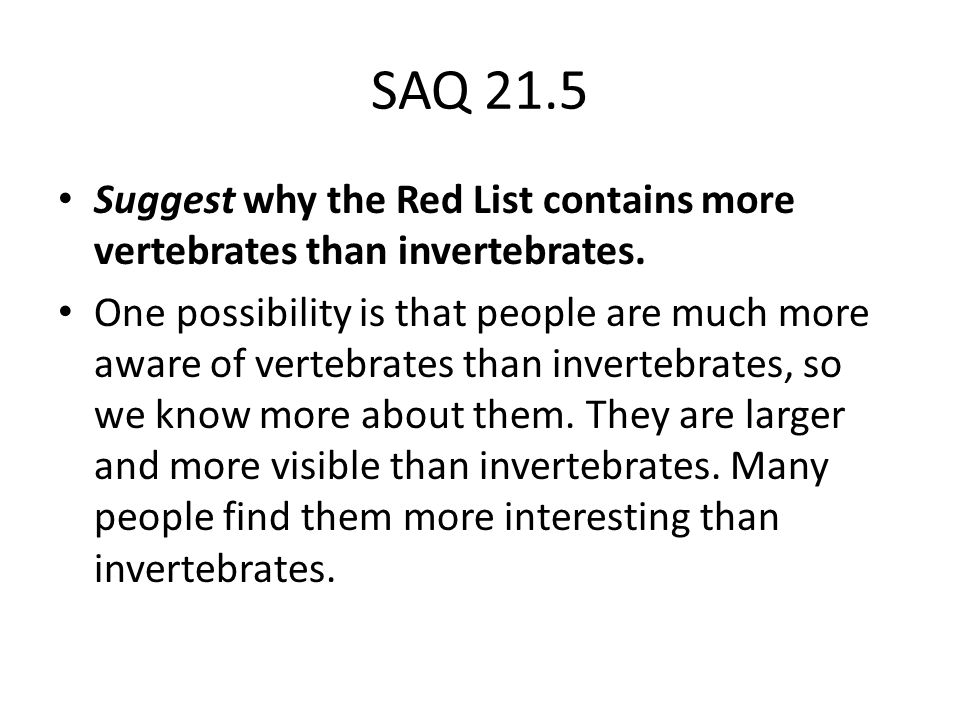 SAQ 21.5 Suggest why the Red List contains more vertebrates than invertebrates.