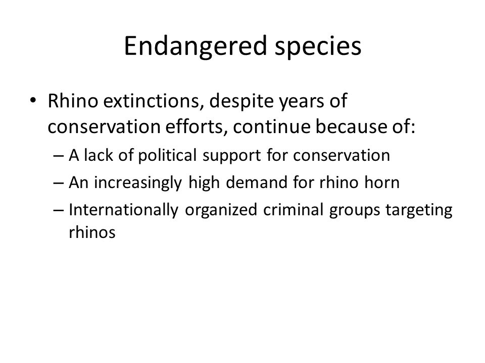 Endangered species Rhino extinctions, despite years of conservation efforts, continue because of: A lack of political support for conservation.