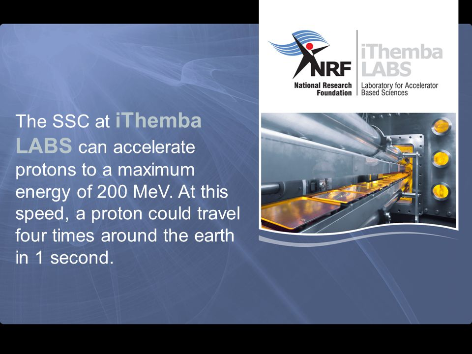 The SSC at iThemba LABS can accelerate protons to a maximum energy of 200 MeV.