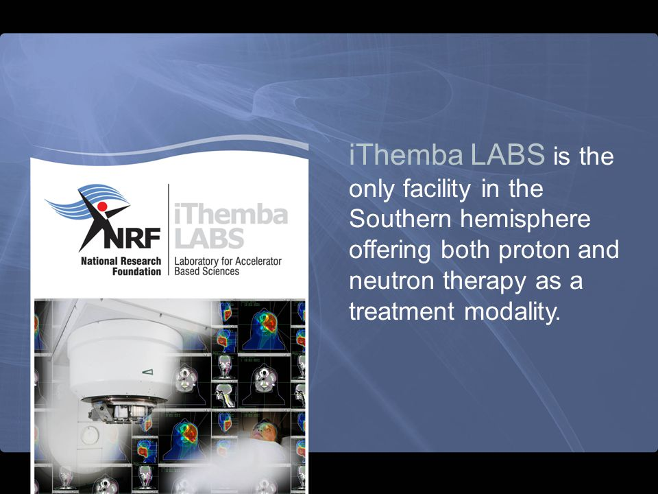 iThemba LABS is the only facility in the Southern hemisphere offering both proton and neutron therapy as a treatment modality.