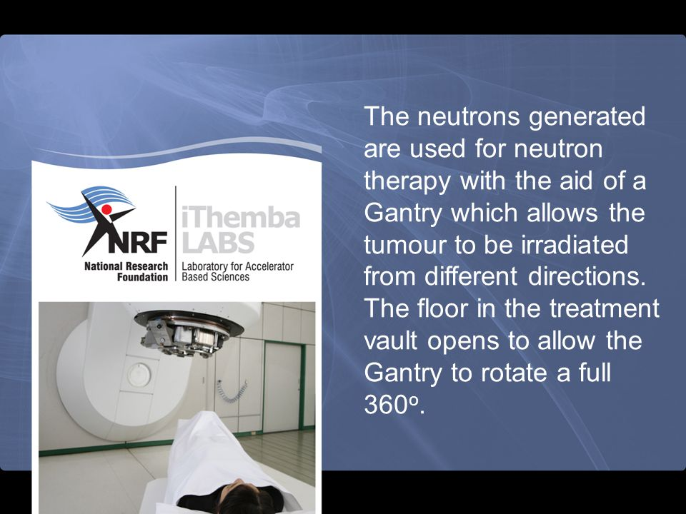 The neutrons generated are used for neutron therapy with the aid of a Gantry which allows the tumour to be irradiated from different directions.