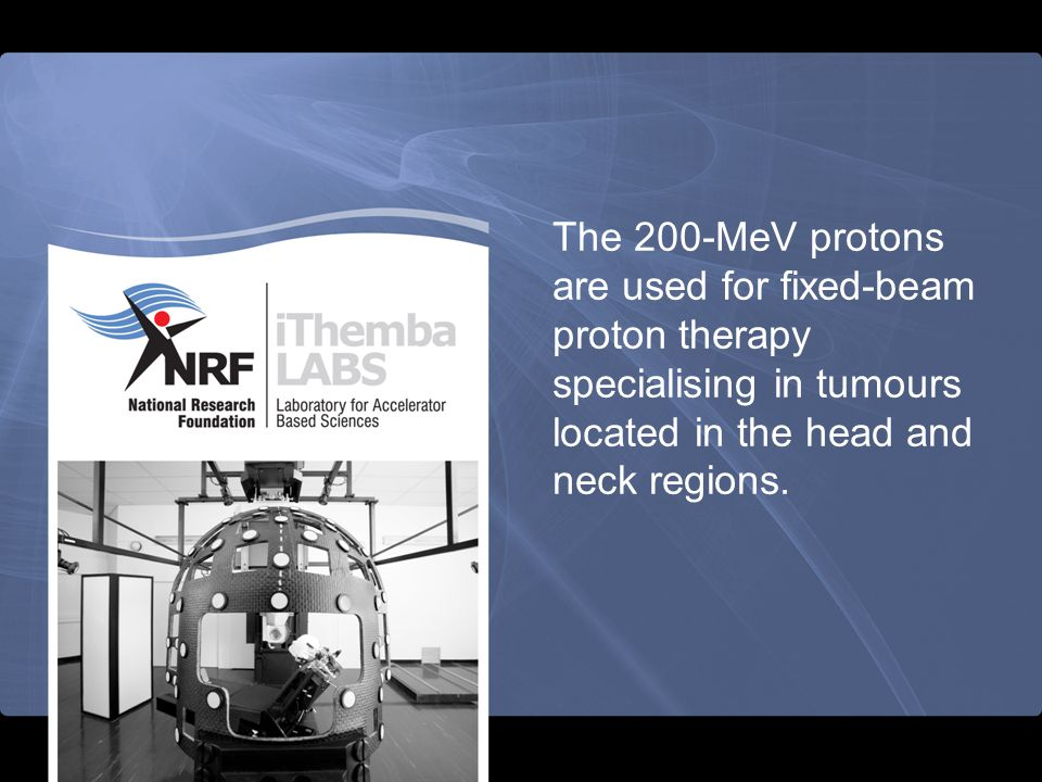 The 200-MeV protons are used for fixed-beam proton therapy specialising in tumours located in the head and neck regions.