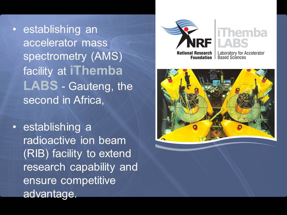 establishing an accelerator mass spectrometry (AMS) facility at iThemba LABS - Gauteng, the second in Africa,