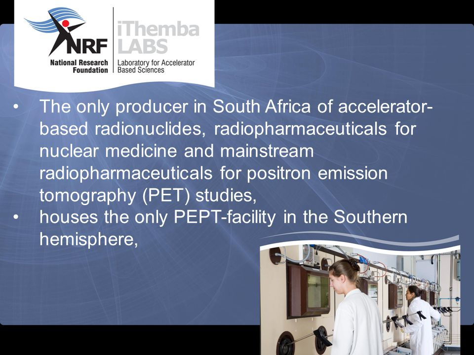 The only producer in South Africa of accelerator-based radionuclides, radiopharmaceuticals for nuclear medicine and mainstream radiopharmaceuticals for positron emission tomography (PET) studies,