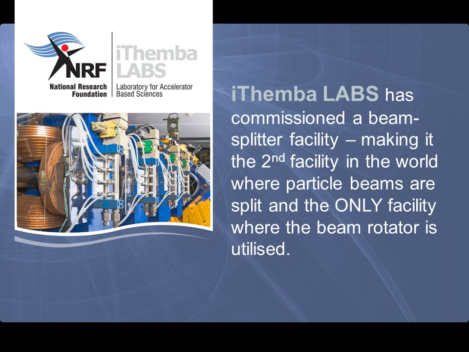 iThemba LABS has commissioned a beam-splitter facility – making it the 2nd facility in the world where particle beams are split and the ONLY facility where the beam rotator is utilised.