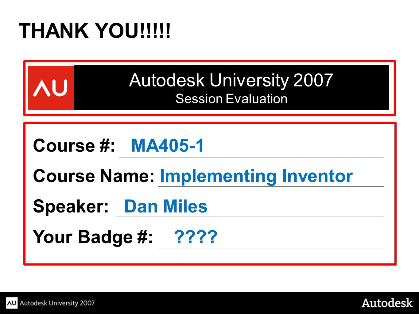 THANK YOU!!!!! Autodesk University 2007 Course #: MA405-1