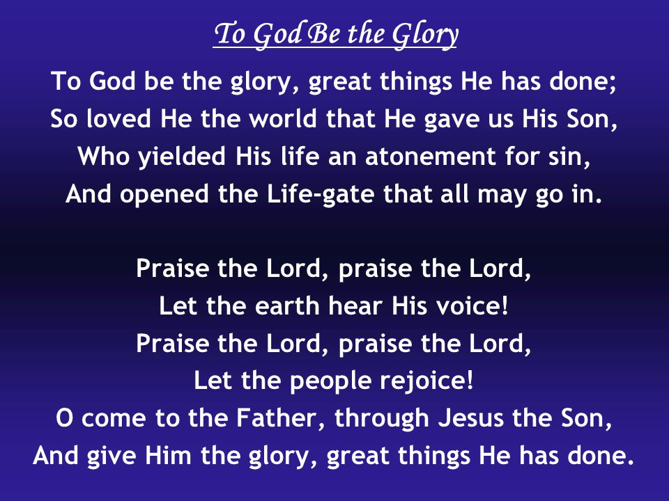 To God Be the Glory To God be the glory, great things He has done;