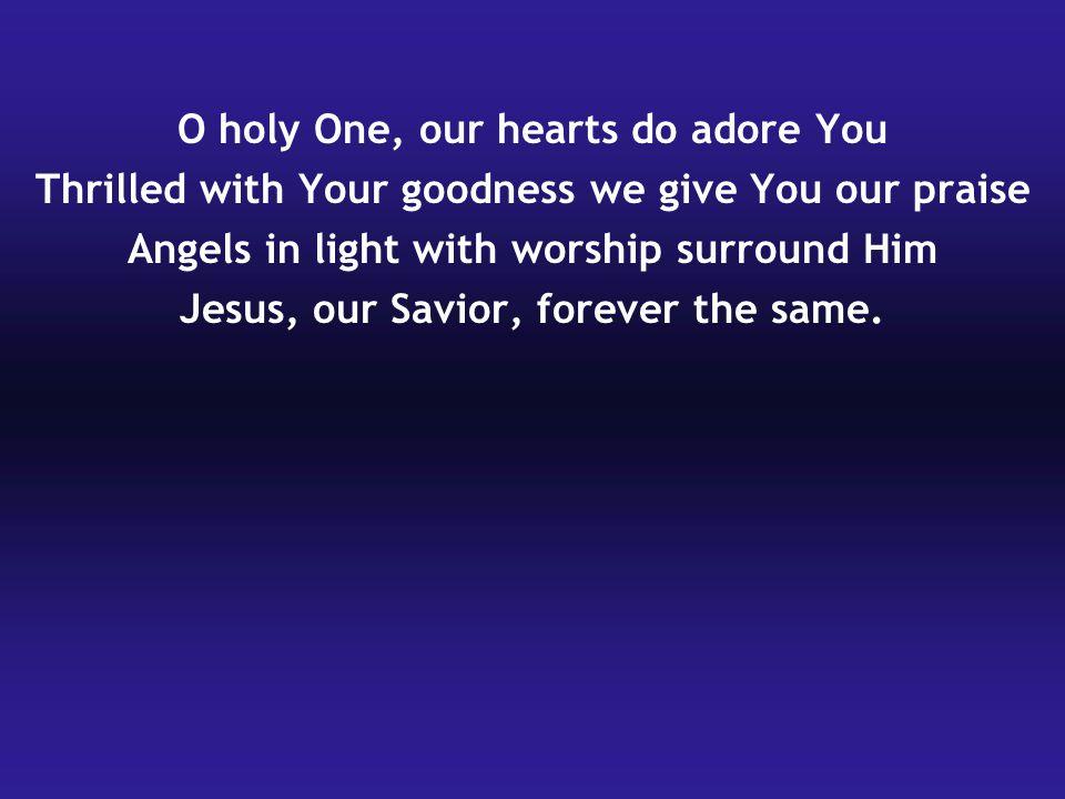 O holy One, our hearts do adore You
