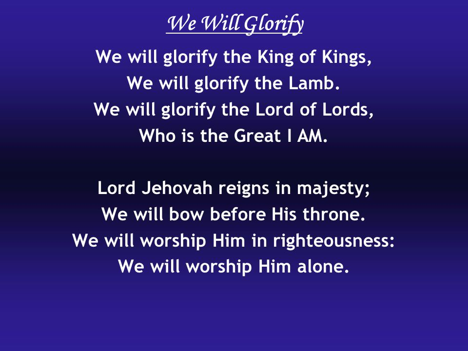 We Will Glorify We will glorify the King of Kings,