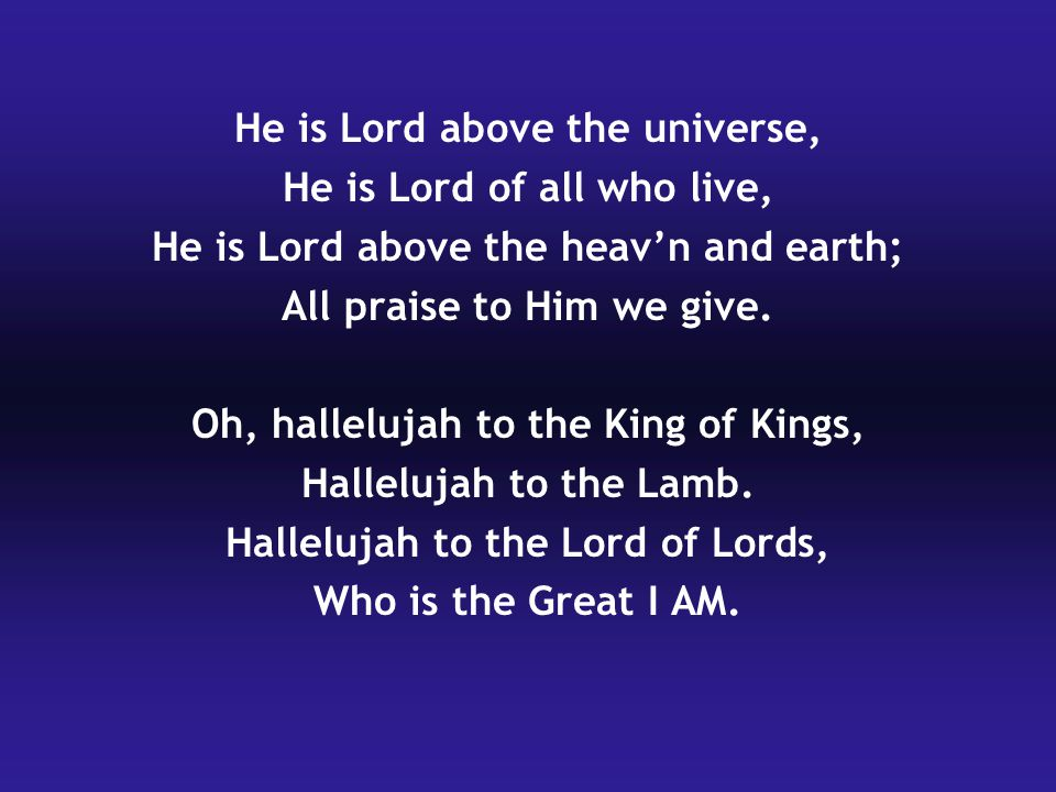 He is Lord above the universe, He is Lord of all who live,