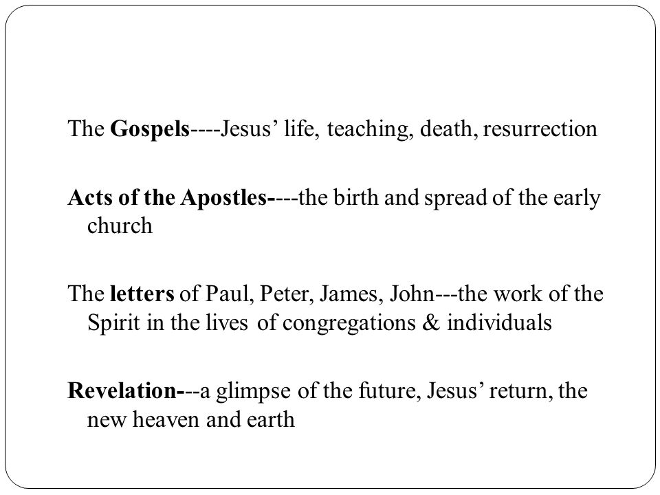 The Gospels----Jesus' life, teaching, death, resurrection Acts of the Apostles----the birth and spread of the early church The letters of Paul, Peter, James, John---the work of the Spirit in the lives of congregations & individuals Revelation---a glimpse of the future, Jesus' return, the new heaven and earth