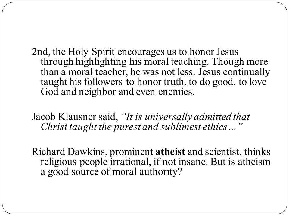 2nd, the Holy Spirit encourages us to honor Jesus through highlighting his moral teaching.