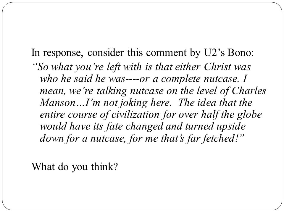 In response, consider this comment by U2's Bono: So what you're left with is that either Christ was who he said he was----or a complete nutcase.