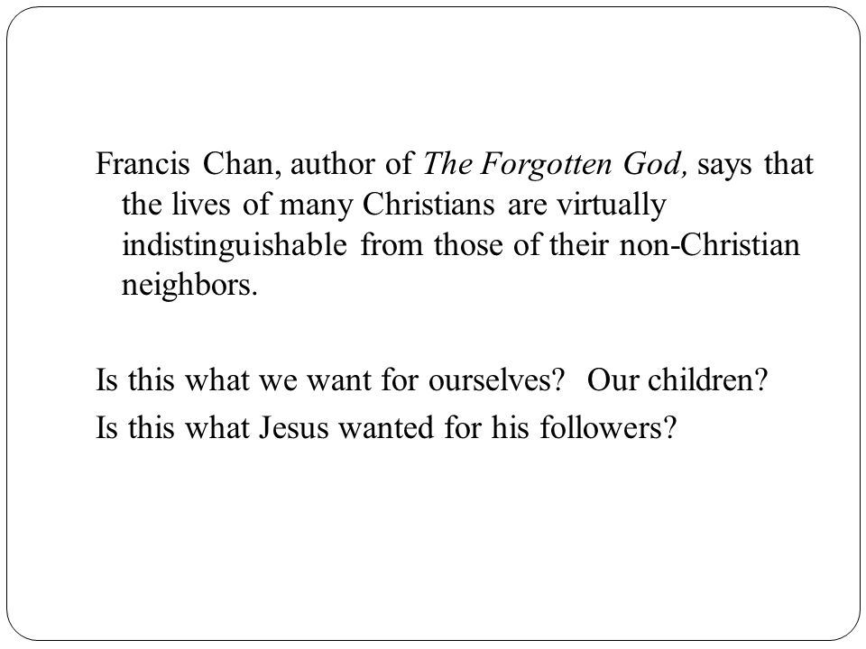 Francis Chan, author of The Forgotten God, says that the lives of many Christians are virtually indistinguishable from those of their non-Christian neighbors.
