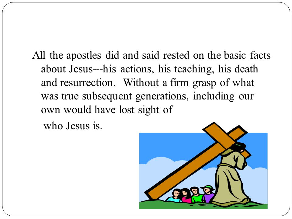 All the apostles did and said rested on the basic facts about Jesus---his actions, his teaching, his death and resurrection.
