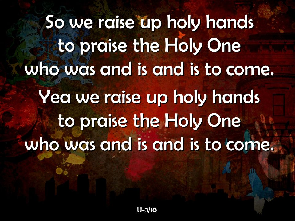 So we raise up holy hands to praise the Holy One