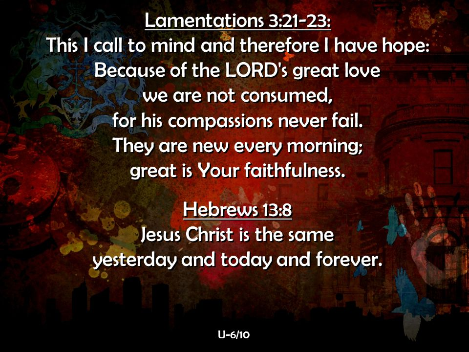 for his compassions never fail. They are new every morning;