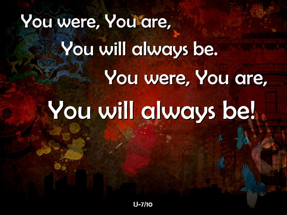 You were, You are, You will always be. You will always be! U-7/10