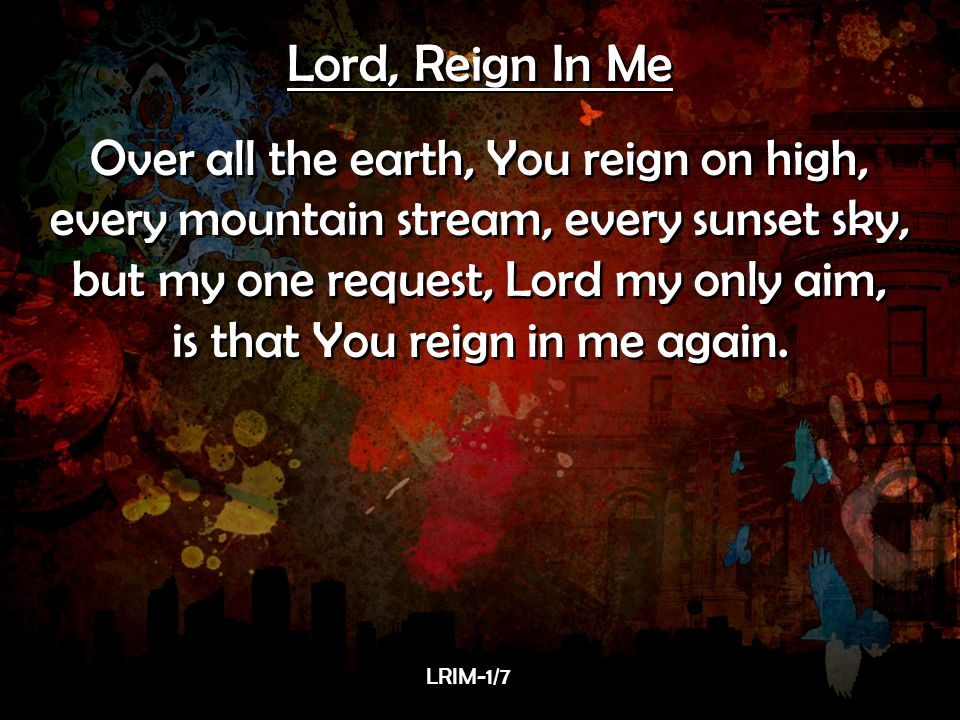 Lord, Reign In Me Over all the earth, You reign on high,
