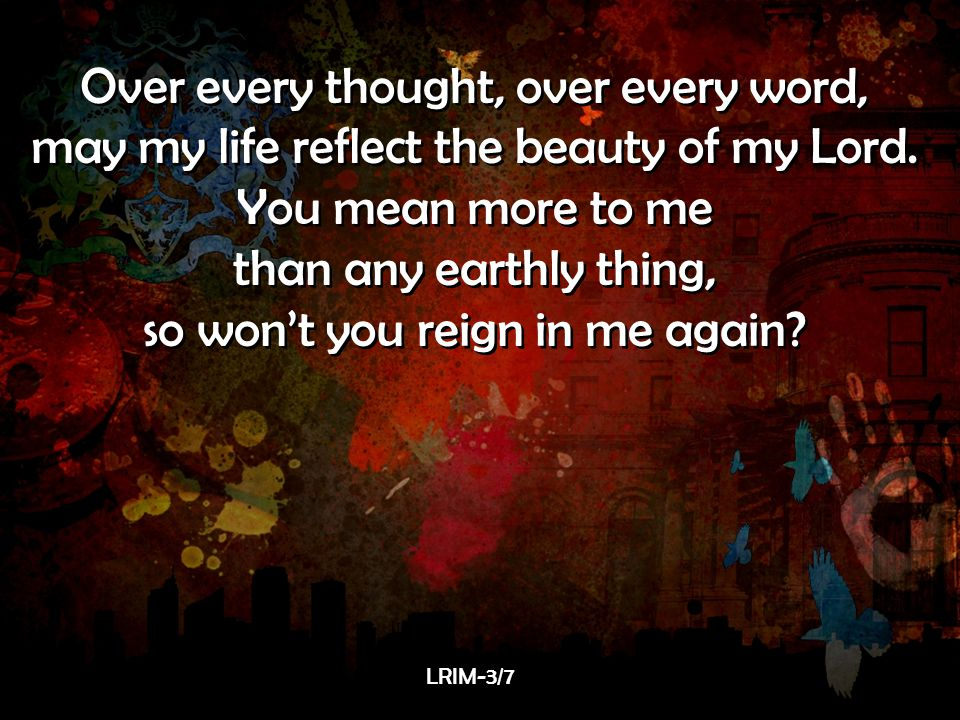 Over every thought, over every word,