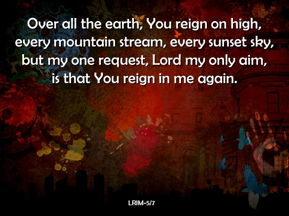 Over all the earth, You reign on high,