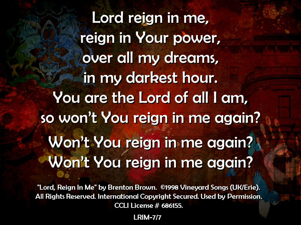 You are the Lord of all I am, so won't You reign in me again
