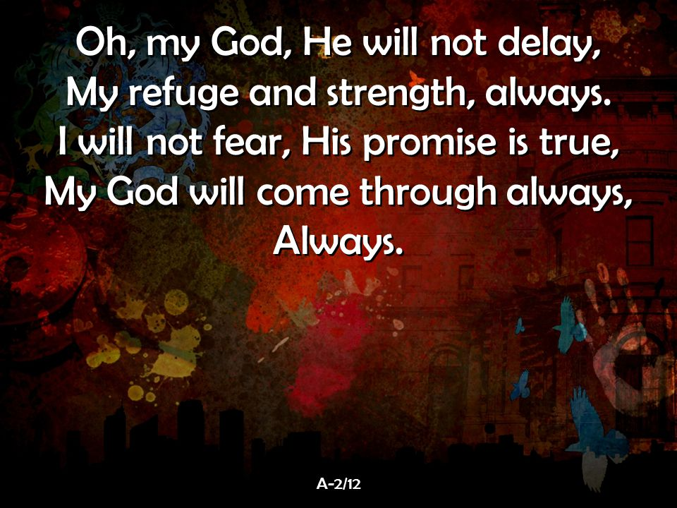 Oh, my God, He will not delay, My refuge and strength, always.