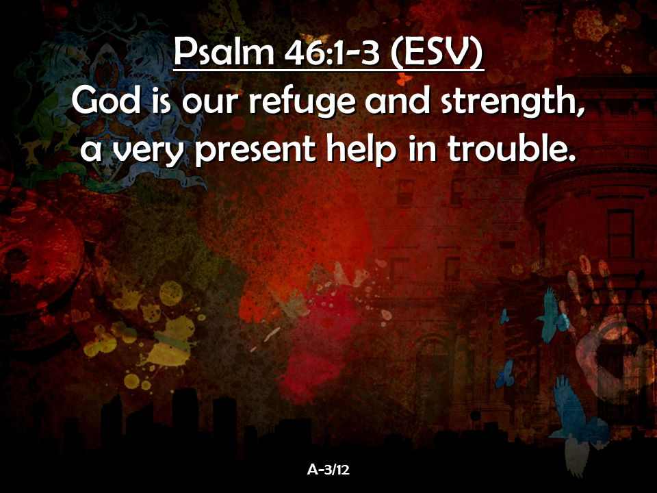 God is our refuge and strength, a very present help in trouble.