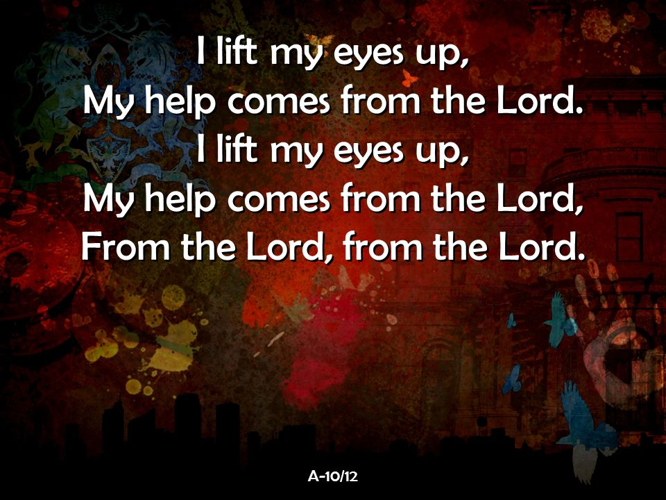 My help comes from the Lord. My help comes from the Lord,