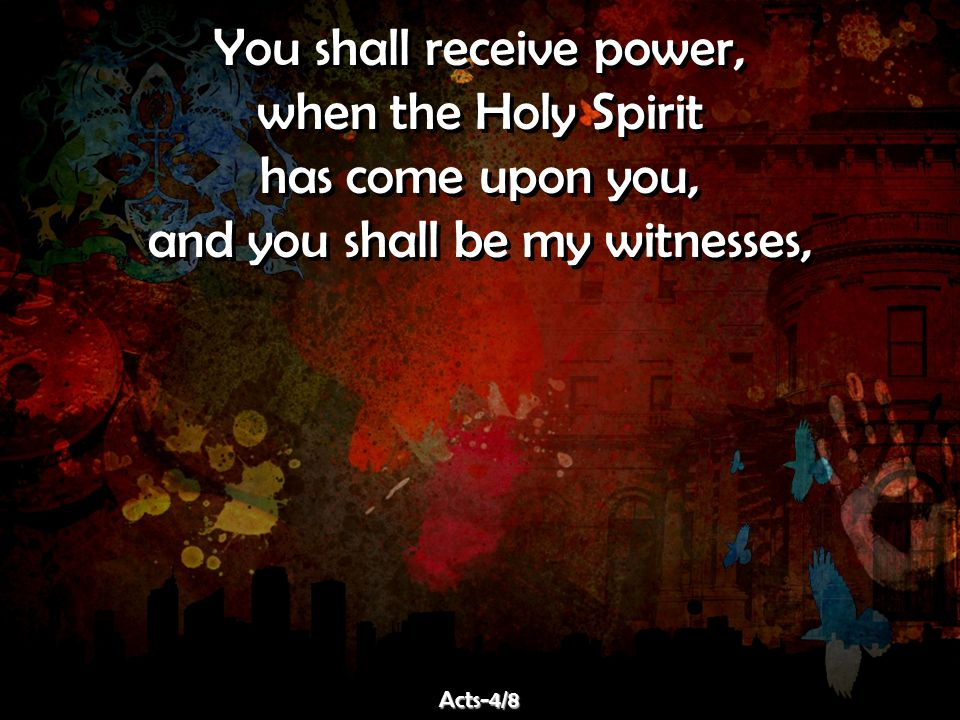 You shall receive power, when the Holy Spirit has come upon you,