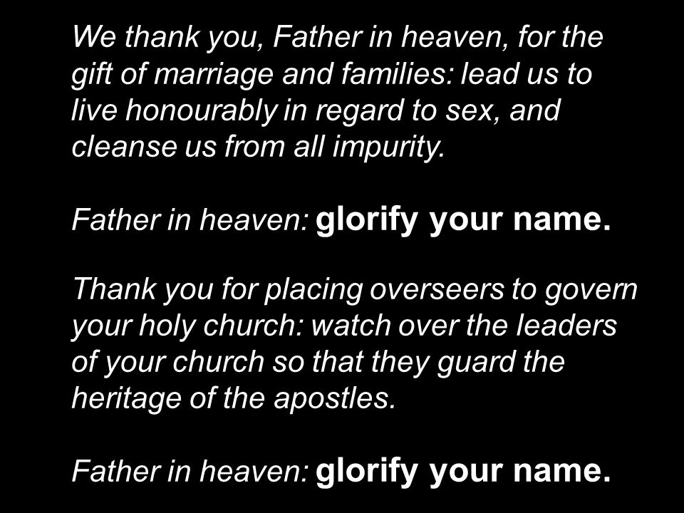 We thank you, Father in heaven, for the gift of marriage and families: lead us to live honourably in regard to sex, and cleanse us from all impurity.