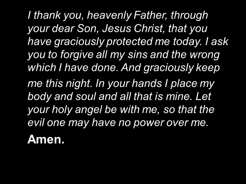 I thank you, heavenly Father, through your dear Son, Jesus Christ, that you have graciously protected me today. I ask you to forgive all my sins and the wrong which I have done. And graciously keep