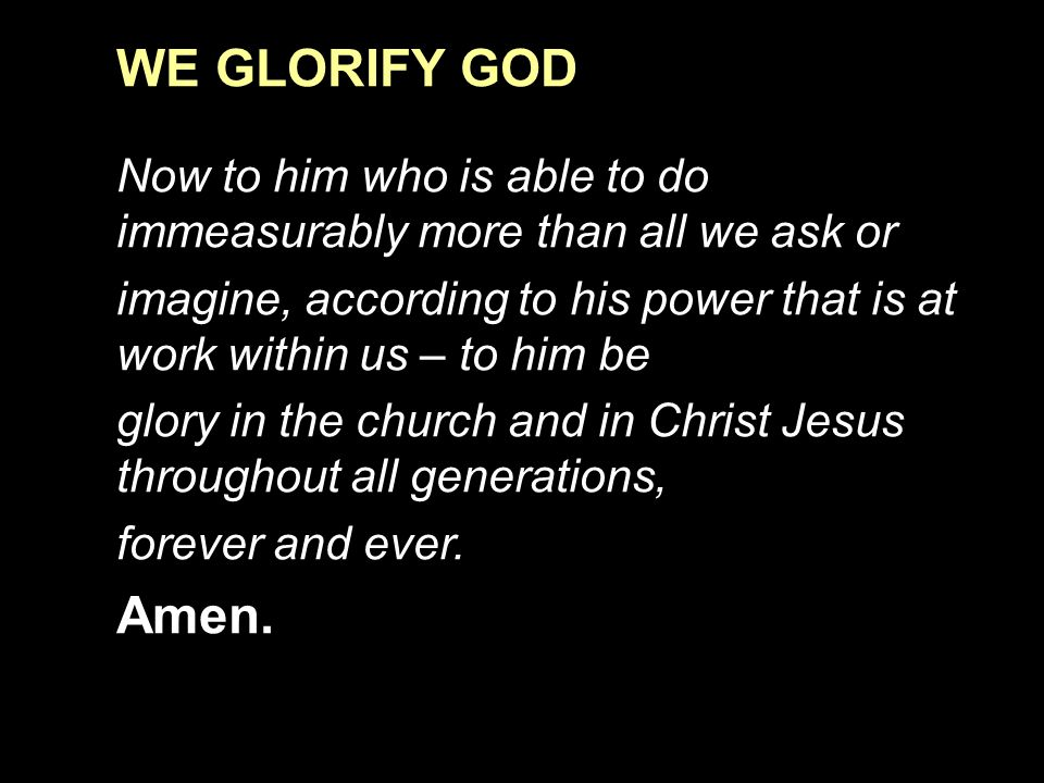 WE GLORIFY GOD Now to him who is able to do immeasurably more than all we ask or.