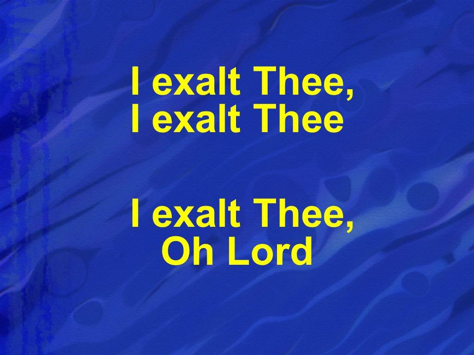 I exalt Thee, I exalt Thee I exalt Thee, Oh Lord