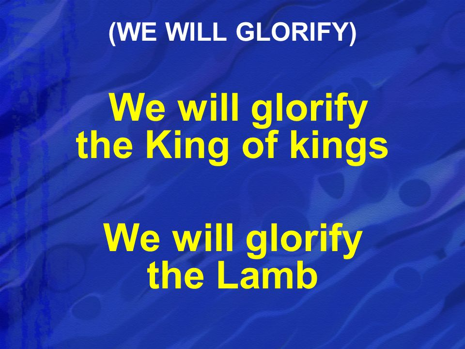 We will glorify the King of kings We will glorify the Lamb