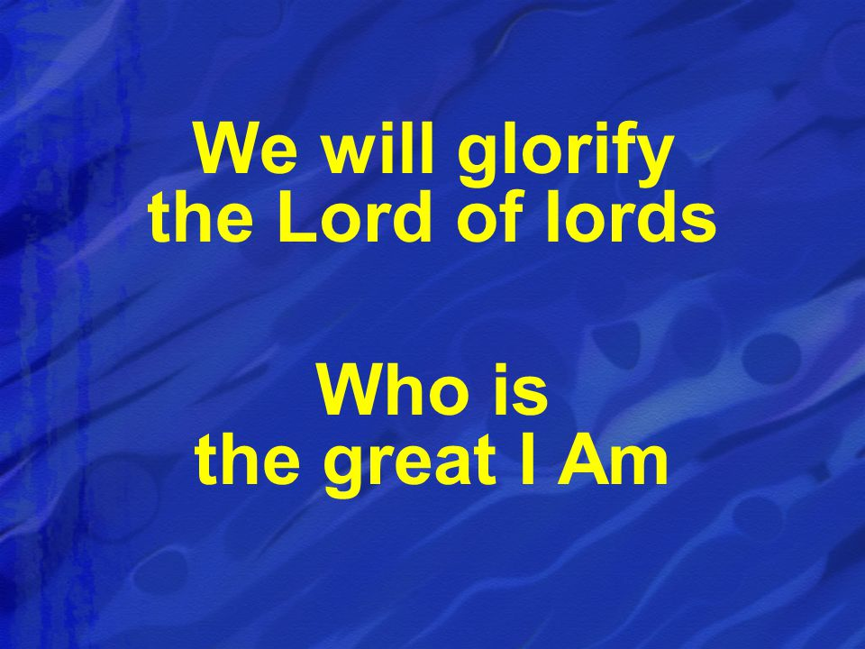 We will glorify the Lord of lords Who is the great I Am