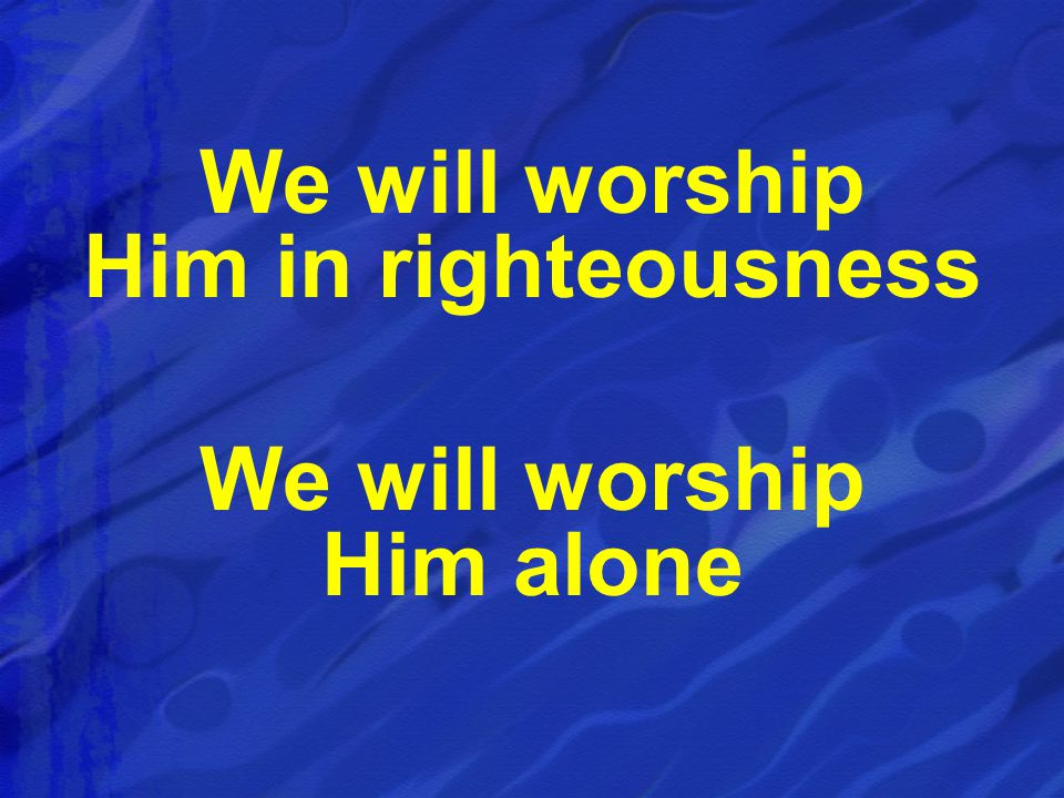 We will worship Him in righteousness We will worship Him alone
