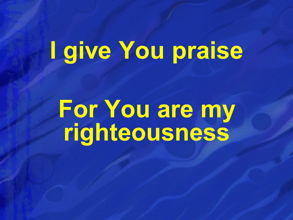I give You praise For You are my righteousness