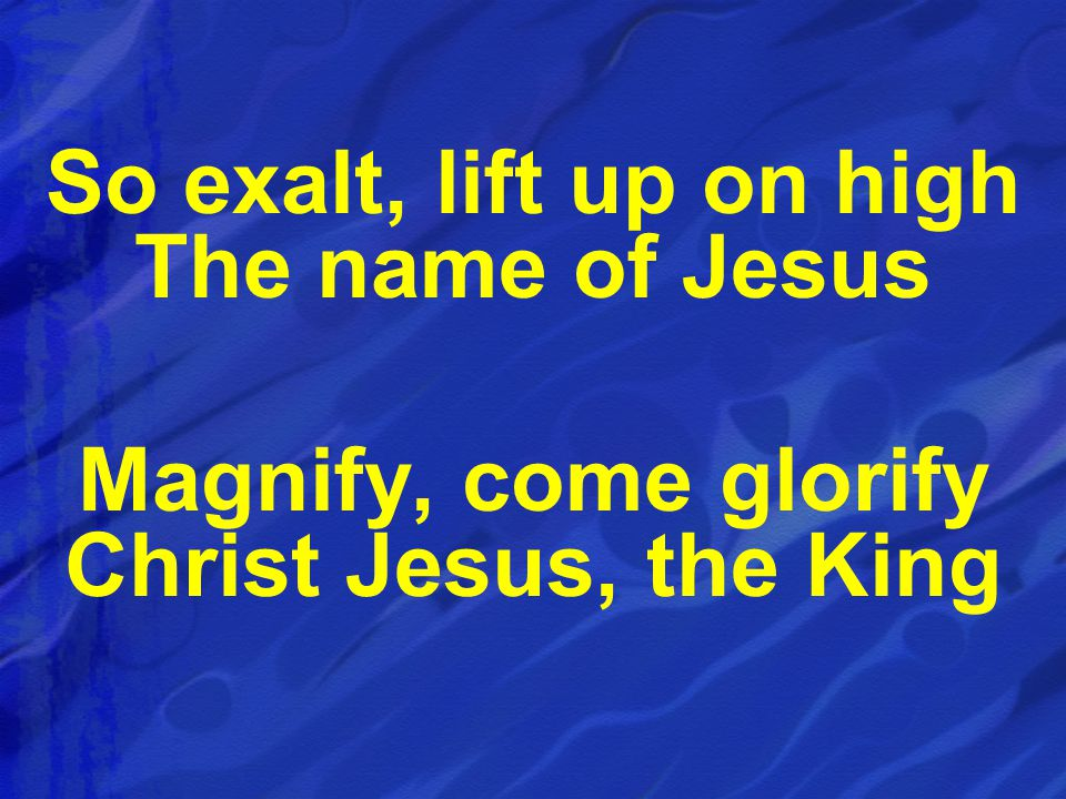 So exalt, lift up on high The name of Jesus