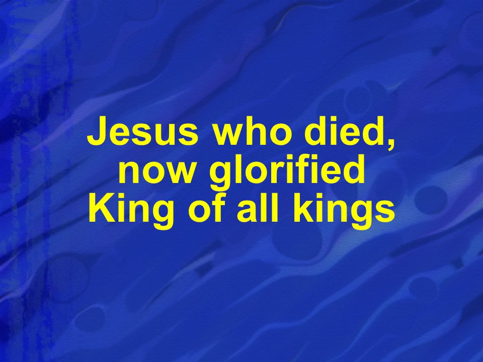 Jesus who died, now glorified King of all kings