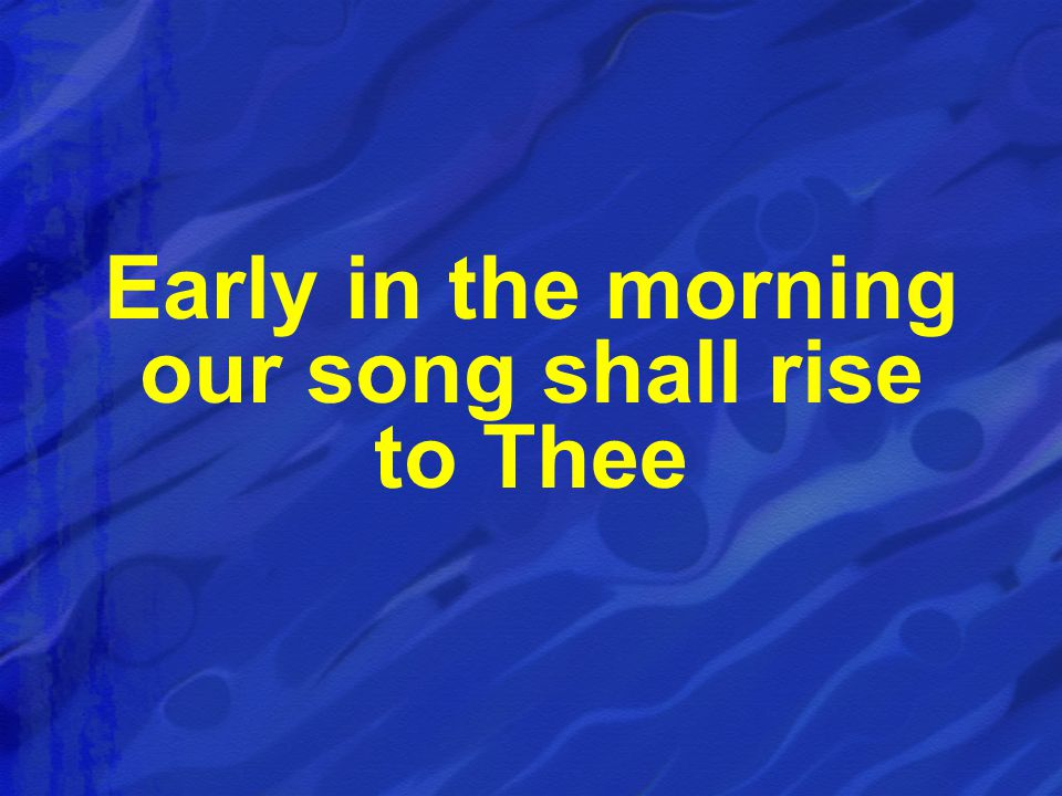 Early in the morning our song shall rise to Thee