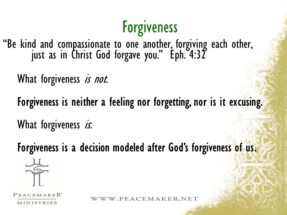 Forgiveness Be kind and compassionate to one another, forgiving each other, just as in Christ God forgave you. Eph. 4:32.